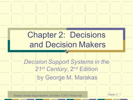 Marakas: Decision Support Systems, 2nd Edition © 2003, Prentice-Hall Chapter 2 - 1 Chapter 2: Decisions and Decision Makers Decision Support Systems in.