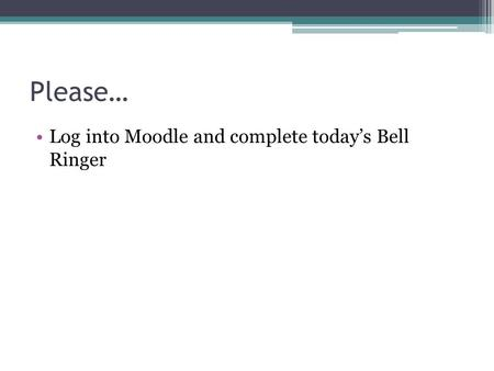 Please… Log into Moodle and complete today's Bell Ringer.