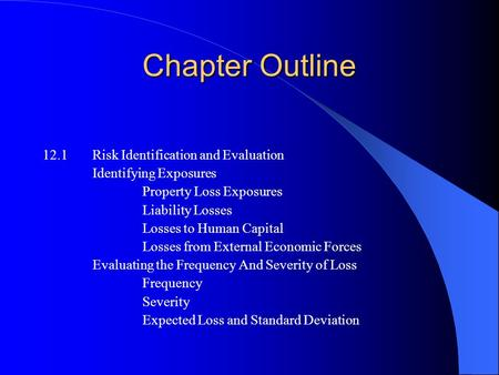 Chapter Outline 12.1Risk Identification and Evaluation Identifying Exposures Property Loss Exposures Liability Losses Losses to Human Capital Losses from.