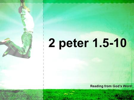2 peter 1.5-10 Reading from God's Word:. 5 For this very reason, make every effort to supplement your faith with virtue, and virtue with knowledge, 6.