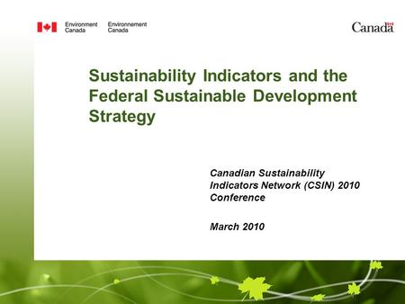 Sustainability Indicators and the Federal Sustainable Development Strategy Canadian Sustainability Indicators Network (CSIN) 2010 Conference March 2010.