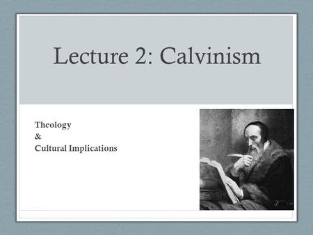 Lecture 2: Calvinism Theology & Cultural Implications.