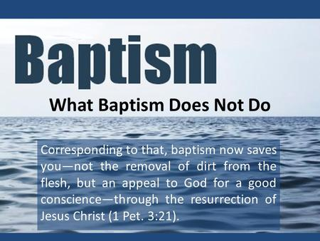 What Baptism Does Not Do Corresponding to that, baptism now saves you—not the removal of dirt from the flesh, but an appeal to God for a good conscience—through.