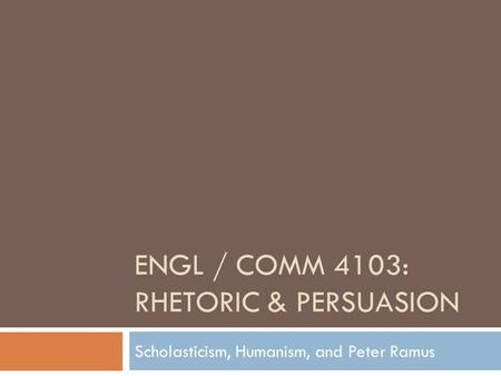 ENGL / COMM 4103: RHETORIC & PERSUASION Scholasticism, Humanism, and Peter Ramus.