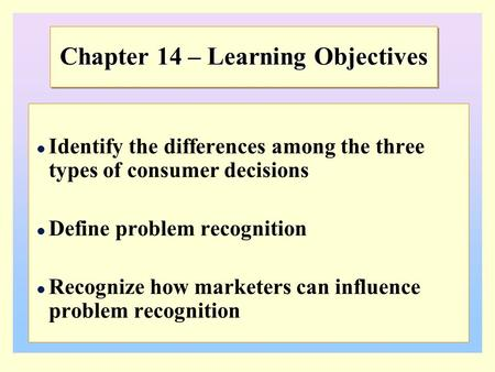Chapter 14 – Learning Objectives Identify the differences among the three types of consumer decisions Define problem recognition Recognize how marketers.