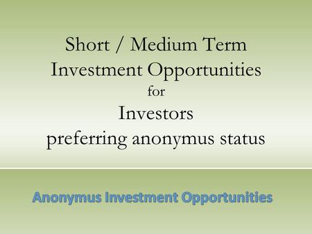Short / Medium Term Investment Opportunities for Investors preferring anonymus status.