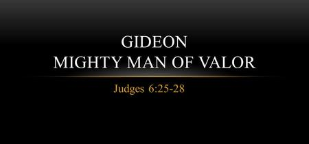 Judges 6:25-28 GIDEON MIGHTY MAN OF VALOR. MAN OF VALOR Gideon was a mighty man of valor – thus a man who had great force or strength. His name means.
