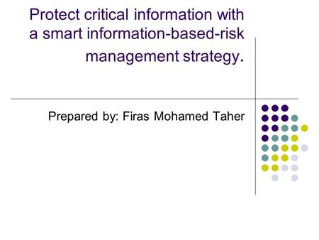 Protect critical information with a smart information-based-risk management strategy. Prepared by: Firas Mohamed Taher.