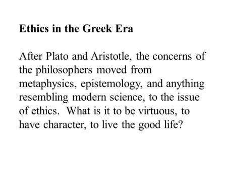 Ethics in the Greek Era After Plato and Aristotle, the concerns of the philosophers moved from metaphysics, epistemology, and anything resembling modern.