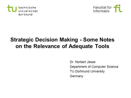 Strategic Decision Making - Some Notes on the Relevance of Adequate Tools Dr. Norbert Jesse Department of Computer Science TU Dortmund University Germany.