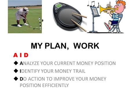 MY PLAN, PRACTICAL MY PLAN, WORK A I D  ANALYZE YOUR CURRENT MONEY POSITION  IDENTIFY YOUR MONEY TRAIL  DO ACTION TO IMPROVE YOUR MONEY POSITION EFFICIENTLY.