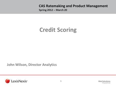 Credit Scoring John Wilson, Director Analytics CAS Ratemaking and Product Management Spring 2012 – March 20 1.