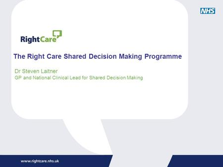 The Right Care Shared Decision Making Programme Dr Steven Laitner GP and National Clinical Lead for Shared Decision Making.