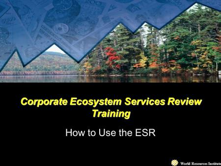 World Resources Institute Corporate Ecosystem Services Review Training How to Use the ESR.