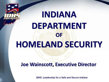 INDIANA DEPARTMENT OF HOMELAND SECURITY Joe Wainscott, Executive Director IDHS: Leadership for a Safe and Secure Indiana.