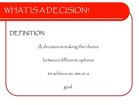 WHAT IS A DECISION? DEFINITION A decision is making the choice between different options to achieve an aim or a goal.