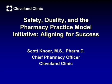 Safety, Quality, and the Pharmacy Practice Model Initiative: Aligning for Success Scott Knoer, M.S., Pharm.D. Chief Pharmacy Officer Cleveland Clinic.