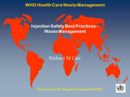WHO Health Care Waste Management Protection of the Human Environment (PHE) Injection Safety Best Practices – Waste Management Richard M Carr.