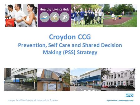 Longer, healthier lives for all the people in Croydon Croydon CCG Prevention, Self Care and Shared Decision Making (PSS) Strategy.