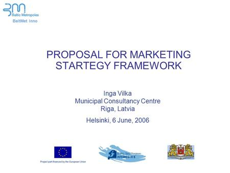 BaltMet Inno PROPOSAL FOR MARKETING STARTEGY FRAMEWORK Inga Vilka Municipal Consultancy Centre Riga, Latvia Helsinki, 6 June, 2006.