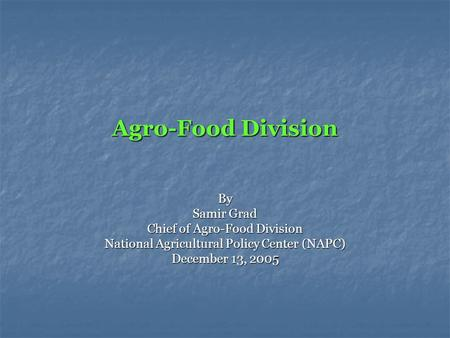 Agro-Food Division By Samir Grad Chief of Agro-Food Division National Agricultural Policy Center (NAPC) December 13, 2005.