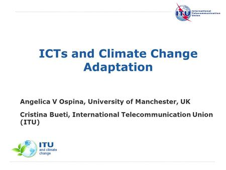 International Telecommunication Union ICTs and Climate Change Adaptation Angelica V Ospina, University of Manchester, UK Cristina Bueti, International.