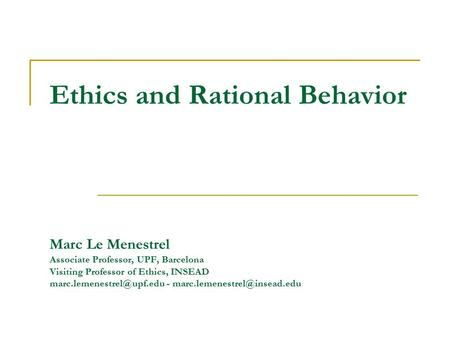Ethics and Rational Behavior Marc Le Menestrel Associate Professor, UPF, Barcelona Visiting Professor of Ethics, INSEAD -