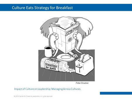 © 2015 Center for Creative Leadership. All rights reserved. Culture Eats Strategy for Breakfast 1 Impact of Culture on Leadership: Managing Across Cultures.