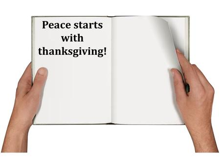 Peace starts with thanksgiving!. Thanksgiving starts with God!
