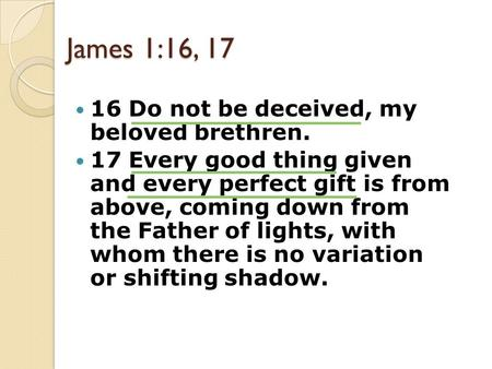 James 1:16, 17 16 Do not be deceived, my beloved brethren. 17 Every good thing given and every perfect gift is from above, coming down from the Father.