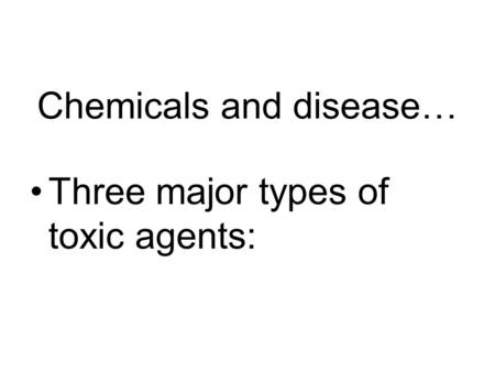 Chemicals and disease… Three major types of toxic agents: