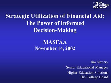 Strategic Utilization of Financial Aid: The Power of Informed Decision-Making MASFAA November 14, 2002 Jim Slattery Senior Educational Manager Higher Education.