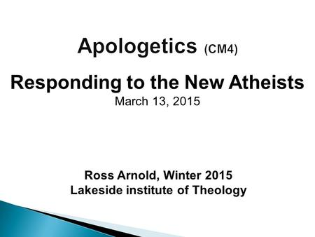 Ross Arnold, Winter 2015 Lakeside institute of Theology Responding to the New Atheists March 13, 2015.