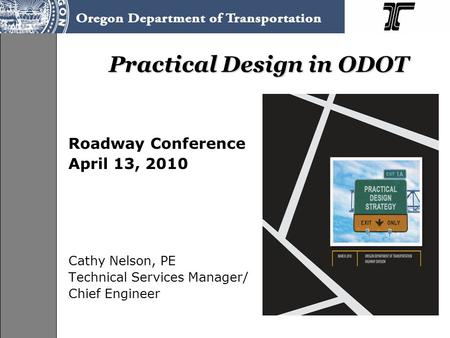 Practical Design in ODOT Roadway Conference April 13, 2010 Cathy Nelson, PE Technical Services Manager/ Chief Engineer.