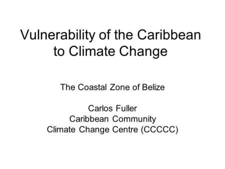 Vulnerability of the Caribbean to Climate Change The Coastal Zone of Belize Carlos Fuller Caribbean Community Climate Change Centre (CCCCC)
