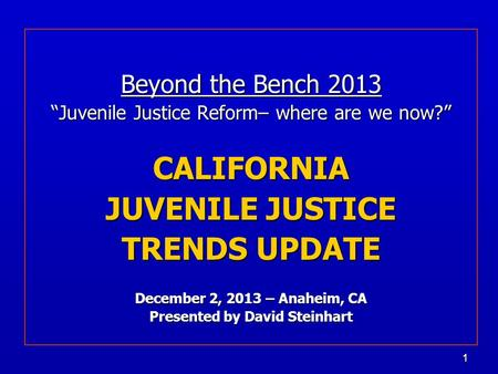 "11 Beyond the Bench 2013 ""Juvenile Justice Reform– where are we now?"" CALIFORNIA JUVENILE JUSTICE TRENDS UPDATE December 2, 2013 – Anaheim, CA Presented."