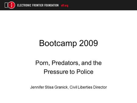 Bootcamp 2009 Porn, Predators, and the Pressure to Police Jennifer Stisa Granick, Civil Liberties Director.