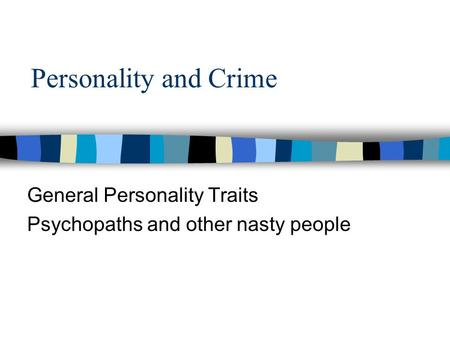 Personality and Crime General Personality Traits Psychopaths and other nasty people.