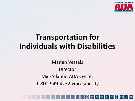 Transportation for Individuals with Disabilities Marian Vessels Director Mid-Atlantic ADA Center 1-800-949-4232 voice and tty.