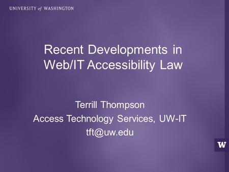 Terrill Thompson Access Technology Services, UW-IT Recent Developments in Web/IT Accessibility Law.