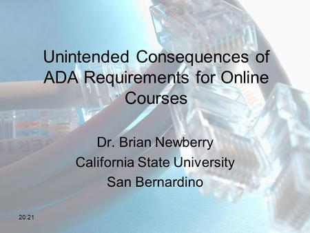 Unintended Consequences of ADA Requirements for Online Courses Dr. Brian Newberry California State University San Bernardino 20:23.