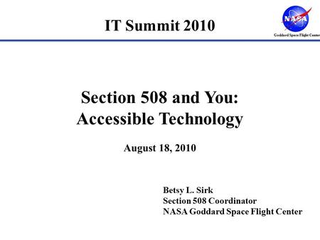 Goddard Space Flight Center Betsy L. Sirk Section 508 Coordinator NASA Goddard Space Flight Center Section 508 and You: Accessible Technology August 18,