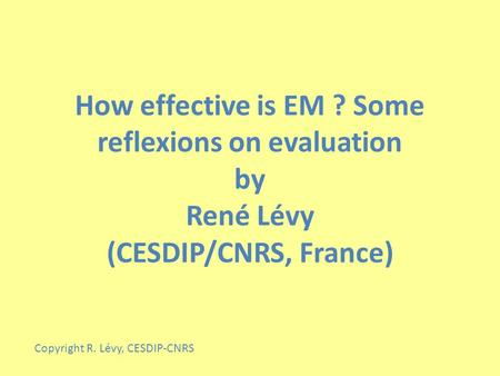 How effective is EM ? Some reflexions on evaluation by René Lévy (CESDIP/CNRS, France) Copyright R. Lévy, CESDIP-CNRS.