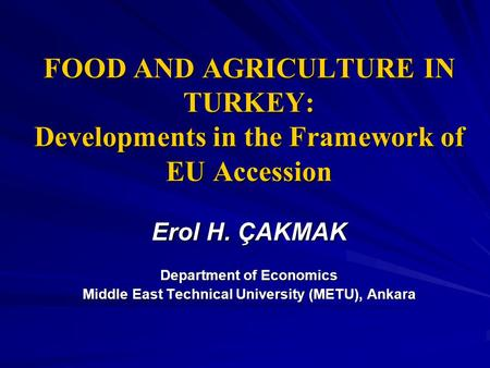 FOOD AND AGRICULTURE IN TURKEY: Developments in the Framework of EU Accession Erol H. ÇAKMAK Department of Economics Middle East Technical University (METU),