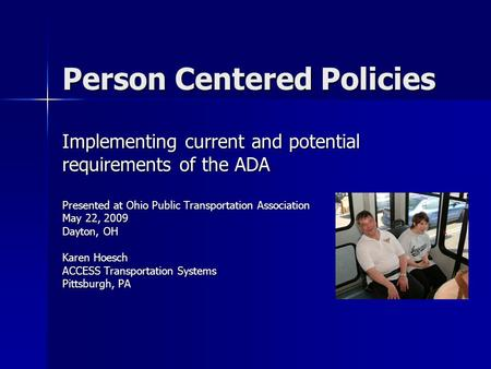Person Centered Policies Implementing current and potential requirements of the ADA Presented at Ohio Public Transportation Association May 22, 2009 Dayton,