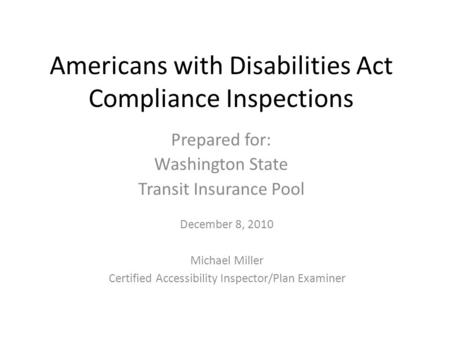 Americans with Disabilities Act Compliance Inspections Prepared for: Washington State Transit Insurance Pool December 8, 2010 Michael Miller Certified.