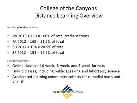 College of the Canyons Distance Learning Overview Number of online sections WI 2013 = 110 = 100% of total credit sections FA 2012 = 169 = 11.5% of total.