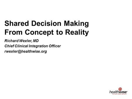 Shared Decision Making From Concept to Reality Richard Wexler, MD Chief Clinical Integration Officer