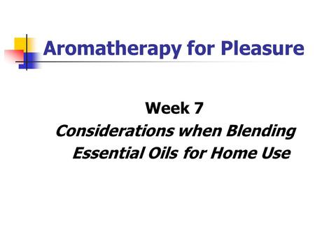 Aromatherapy for Pleasure Week 7 Considerations when Blending Essential Oils for Home Use.