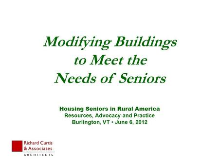 Modifying Buildings to Meet the Needs of Seniors Housing Seniors in Rural America Resources, Advocacy and Practice Burlington, VT  June 6, 2012.